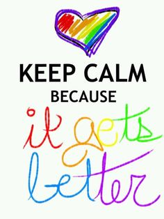 *Keep Calm Because It Gets Better.