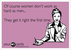 Of course women don't work as hard as men...They get it right the first time.