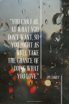 """""""You can fail at what you don't want, so you might as well take the chance of doing what you love."""" - Jim Carrey"""