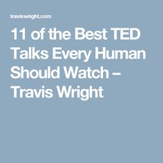 11 of the Best TED Talks Every Human Should Watch – Travis Wright