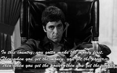"""In this country, you gotta make the money first. Then when you get the money, you get the power. Then when you get the power, then you get the women."" - Tony Montana"