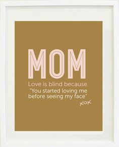 "MOM...Love is blind because ""You started loving me before seeing my face"" A beautiful Mother's Day quote print for Mom"