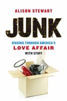 Junk : digging through America's love affair with stuff / Alison Stewart.