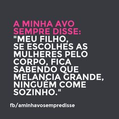 My son, if you choose women by their body remember that noone eats a big watermelon alone.  #aminhavosempredisse #frases #avo #funny #divertido #quotes #grandma #lol #frasesdaavo #comedia #comedy #phrases #rir
