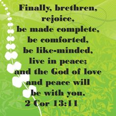 2 Cor 13:11 Finally, brethren, rejoice, be made complete, be comforted, be like-minded, live in peace; and the God of love and peace will be with you.
