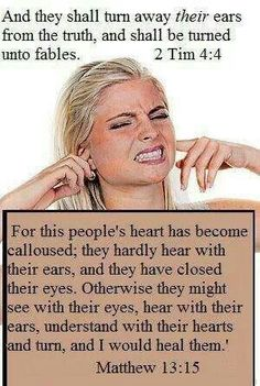 Matthew 13:15 For this people's heart has become calloused; they hardly hear with their ears, and they have closed their eyes. Otherwise they might see with their eyes, hear with their ears, understand with their hearts and turn, and I would heal them.'