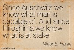 Since Auschwitz we know what man is capable of. And since Hiroshima we know what is at stake. Viktor E. Frankl