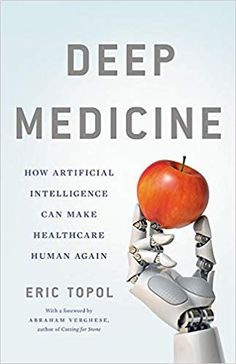 Deep Medicine: How Artificial Intelligence Can Make Healthcare Human Again: Eric Topol:
