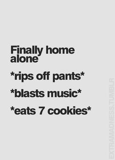Ha Ha... more like rips pants off..blast the music..and pours a drink...occasional cookie
