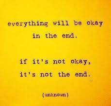 everything will be okay in the end. if it's not ok, it's not the end.