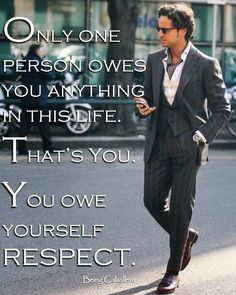 Only one person owes you anything in this life. That's You. You owe yourself RESPECT. -Being Caballero-  We need to stop taking for granted what others do for us, and assuming we have to do things for others.