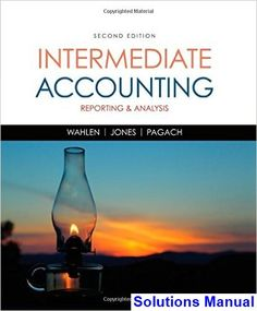 Intermediate Accounting Reporting and Analysis 2nd Edition Wahlen Solutions Manual - Test bank, Solutions manual, exam bank, quiz bank, answer key for textbook download instantly!