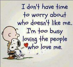 I don't have time to worry about who doesn't like me. I'm too busy loving the people who love me.