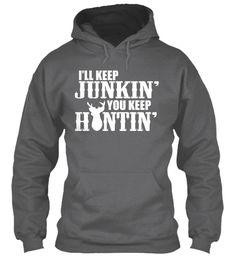 I'll Keep Junkin' You Keep Huntin'! Dark Heather T-Shirt Front