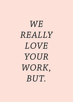 WE REALLY LOVE YOUR WORK, BUT.