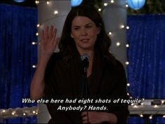 Funny Gilmore Girls quote. Lauren Graham as Lorelai Gilmore. Eight shots of tequila...
