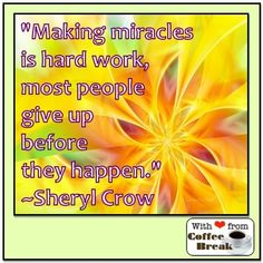 Miracles are hard work quote via Coffee Break on Facebook