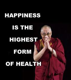 """""""Happiness is the highest form of health."""" -- Dalai Lama"""