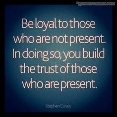 """""""Be loyal to those who are not present. In doing so, you are building the trust of those who are present."""" - Stephen Covey #loyalty #quote"""