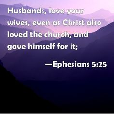 Ephesians 5:25 Husbands, love your wives, even as Christ also loved the church, and gave himself for it;