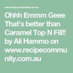 Ohhh Emmm Geee That's better than Caramel Top N Fill!! by Ali Hammo on www.recipecommunity.com.au