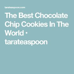 The Best Chocolate Chip Cookies In The World • tarateaspoon