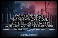 Love your parents and treat them with loving care, for you will only know their value when you see their empty chair.