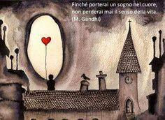 Finchè porterai un sogno nel cuore, non perderai mai il senso della vita (M. Gandhi)