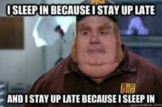 i sleep in because i stay up late and i stay up late because - Fat Bastard awkward moment