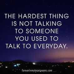 Quotes about Death - The hardest thing is not talking to someone you used to talk to everyday.