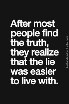 Lies are easier to live with.... I have found this to be true. Not the right way to go about things but true nonetheless.