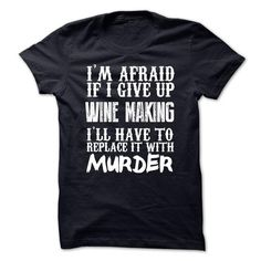Im Afraid If I Give Up Wine Making Ill Have To Replace  - #gifts for guys #photo gift. SECURE CHECKOUT => https://www.sunfrog.com/Funny/Im-Afraid-If-I-Give-Up-Wine-Making-Ill-Have-To-Replace-It-With-Murder-Tshirt.html?68278