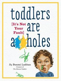 Toddlers Are A**holes: It's Not Your Fault - The book is so good you will be picturing yourself in all of the horrifying scenarios nodding along and you won't know if you should laugh or cry. Probably both. #parenting #toddler #kids #books #parent #mom #dad #fatherhood #motherhood