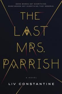 October 2017 In THE LAST MRS. PARRISH by Liv Constantine (a pseudonym for the sister writing team of Lynne Constantine and Valerie Constantine), Daphne Parrish lives a fairy-tale life with a gorgeous home in Connecticut, a lake house, and a luxury lifestyle with her real estate mogul husband, Jackson, and two darling daughters. It's the life that Amber Patterson wants.