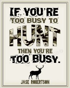 """If You're Too Busy to Hunt, then You're Too Busy"" Jase Robertson Duck Dynasty Hunting Quote Print INSTANT DOWNLOAD Printable Wall Art Home Office Decor Man Cave Elk Deer by Jalipeno, $5.00. A fabulous birthday, just because, Christmas or Hanukkah gift for a hunter friend, co-worker, boss, supervisor, husband, boyfriend, brother, father, you name it! Great last-minute gift too since it is an INSTANT DOWNLOAD! Check the shop for more printable wall decor! www.etsy.com/shop/Jalipeno"