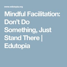 Mindful Facilitation: Don't Do Something, Just Stand There | Edutopia