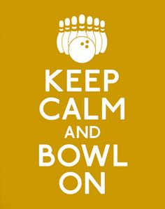Keep Calm and Bowl On. Now if only it was 5-pin                                                                                                                                                                                 More