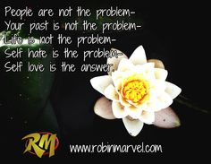 People are not the problem- Your past is not the problem- Life is not the problem- Self hate is the problem- Self love is the answer. / www.robinmarvel.com