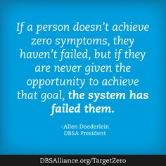 """""""If a person doesn't achieve zero symptoms, they haven't failed, but if they are never given the opportunity to achieve that goal, the system has failed them."""" - Allen Doederlein, Depression and Bipolar Support Alliance President"""