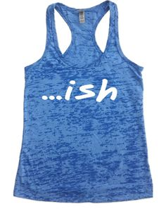 ... ish - Burnout Tank Top - Choose Shirt Color w/ WHITE INK Funny Workout Shirts Womens Racerback Fitness Workout Exercise Gym Sayings