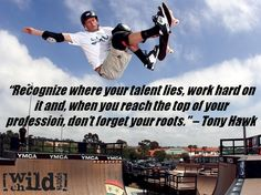 Recognize where your talent lies, work hard on it and, when you reach the top of your profession, don't forget your roots - Extreme sports quote