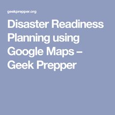 Disaster Readiness Planning using Google Maps – Geek Prepper