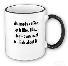 An empty coffee cup? Never!.