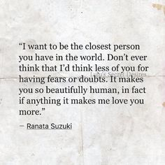 """I want to be the closest person you have in the world. Don't ever think that I'd think less of you for having fears or doubts. It makes you so beautifully human, in fact if anything it makes me love you more."" - Ranata Suzuki * word porn, poetry, love, relationship, beautiful, words, quotes, story, quote, positive, inspiring, inspirational, true love, thoughts, soulmate, meant to be, I'll always be there, heart, deep love, support, devotion * pinterest.com/ranatasuzuki"