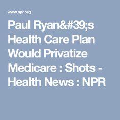 Paul Ryan's Health Care Plan Would Privatize Medicare : Shots - Health News : NPR