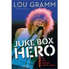 Juke Box Hero: My Five Decades In Rock 'n' Roll  by Lou Gramm & Scott Pitoniak Sept 2013