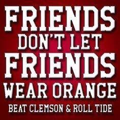 Be a good friend, Roll Tide!