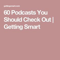 60 Podcasts You Should Check Out | Getting Smart