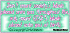 Click to get the codes for this image. This glitter graphic comment reads: Don't count society's labels placed onto you throughout life, only count GOD's labels placed onto you at birth. Quote copyright Denise Newsome.
