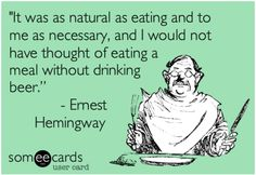 I would not have thought of eating a meal without drinking beer.— Ernest Hemingway